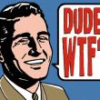 dude, wtf, dude wtf